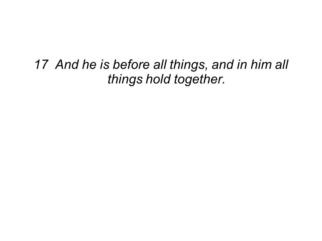 17 And he is before all things, and in him all things hold together.