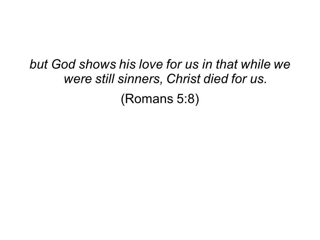 but God shows his love for us in that while we were still sinners, Christ died for us. (Romans 5:8)