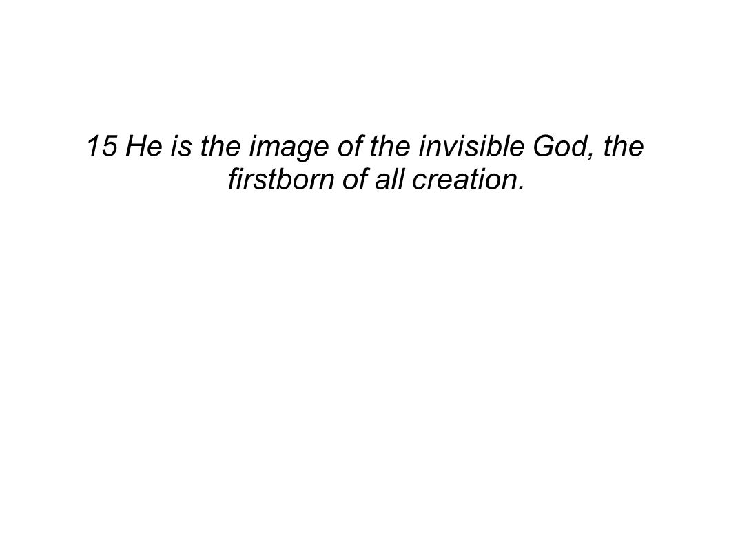 15 He is the image of the invisible God, the firstborn of all creation.