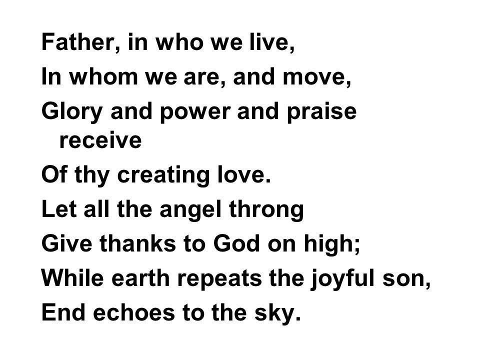 Father, in who we live, In whom we are, and move, Glory and power and praise receive Of thy creating love. Let all the angel throng Give thanks to God