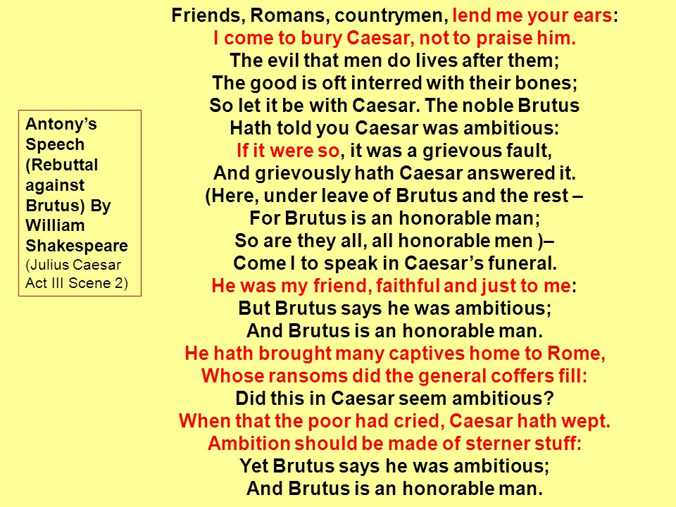 Friends, Romans, countrymen, lend me your ears: I come to bury Caesar, not to praise him. The evil that men do lives after them; The good is oft inter