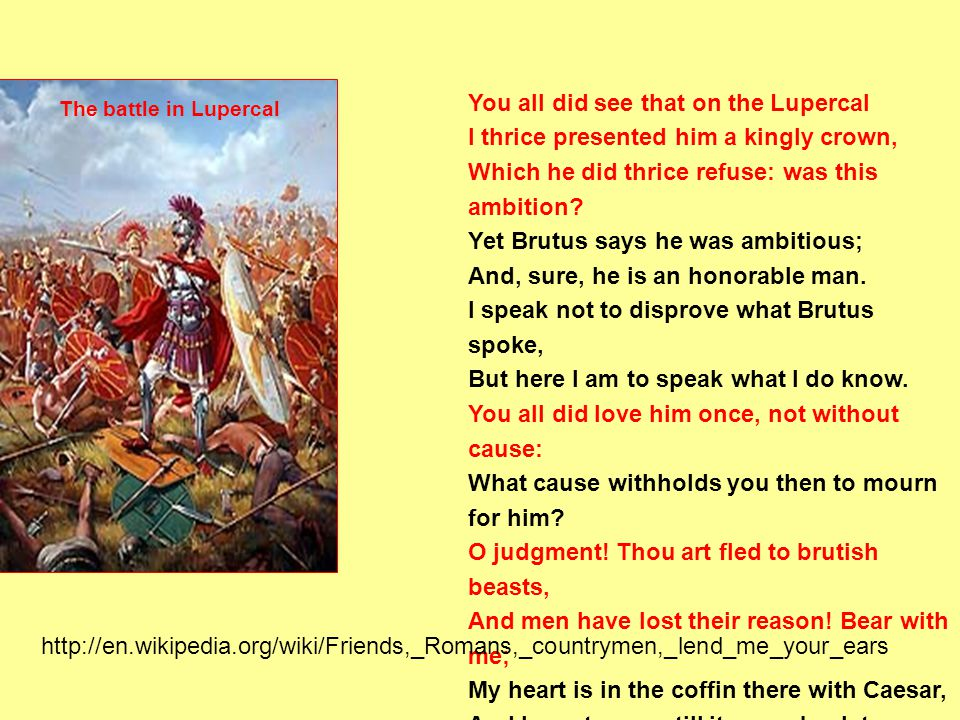 You all did see that on the Lupercal I thrice presented him a kingly crown, Which he did thrice refuse: was this ambition? Yet Brutus says he was ambi