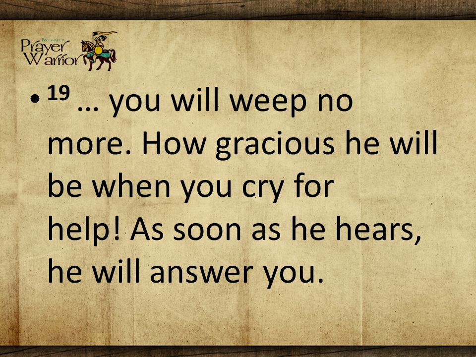 19 … you will weep no more. How gracious he will be when you cry for help.