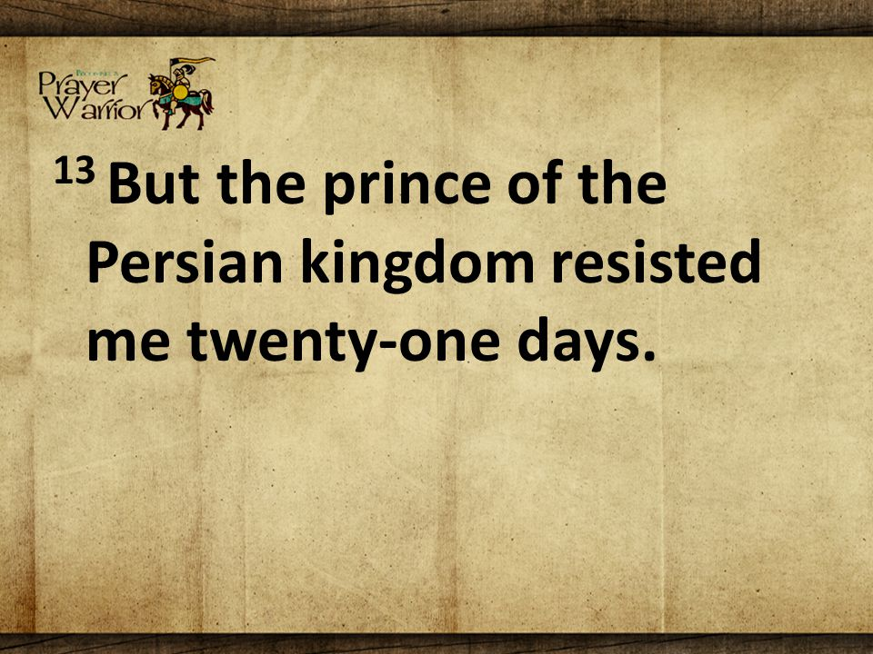 13 But the prince of the Persian kingdom resisted me twenty-one days.