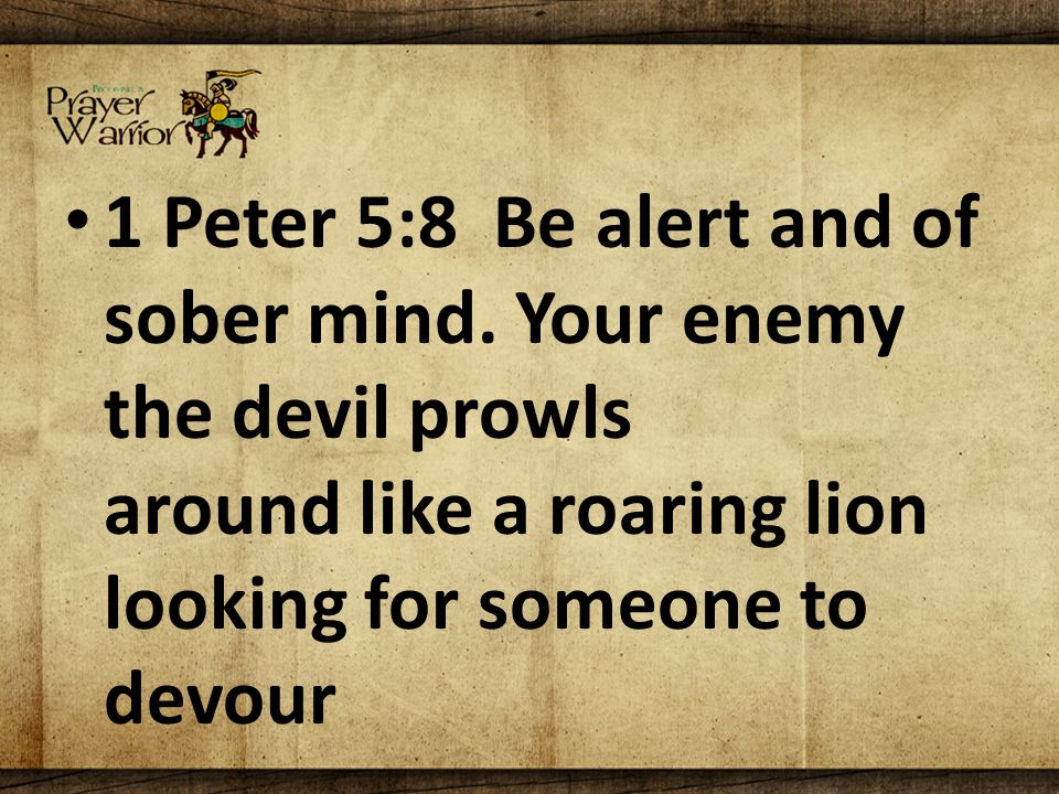 1 Peter 5:8 Be alert and of sober mind.