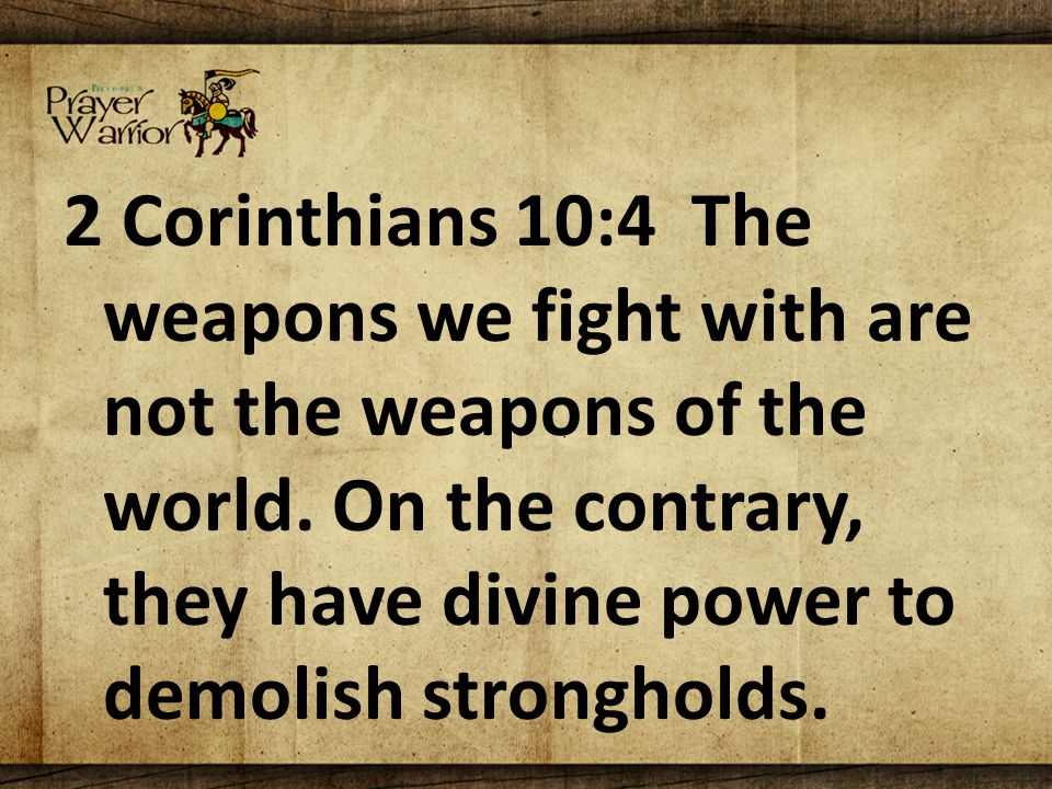 2 Corinthians 10:4 The weapons we fight with are not the weapons of the world.