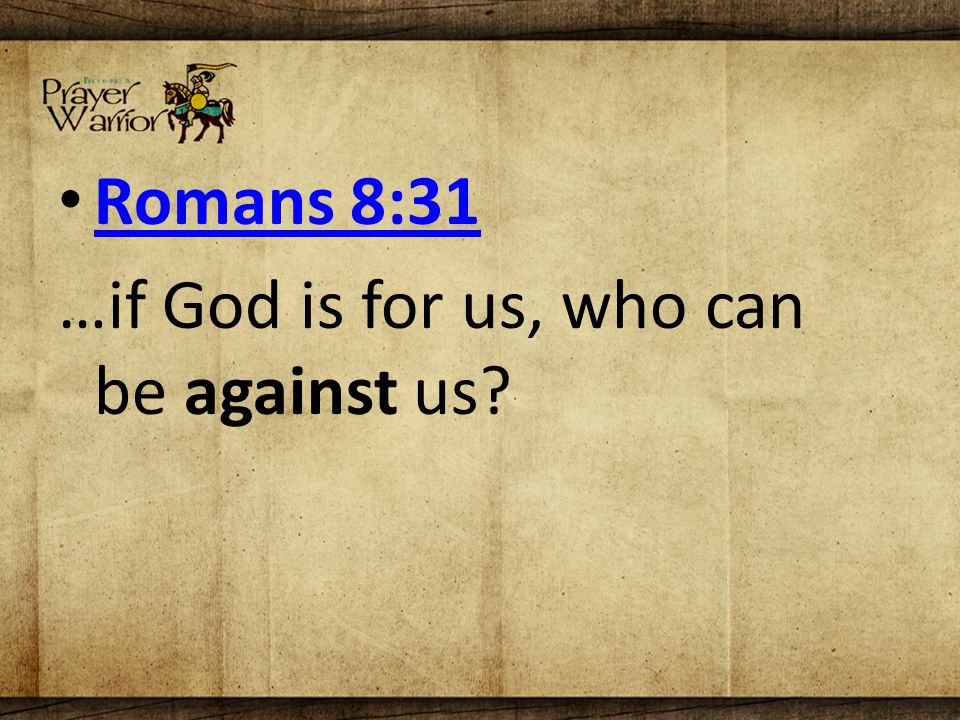 Romans 8:31 …if God is for us, who can be against us