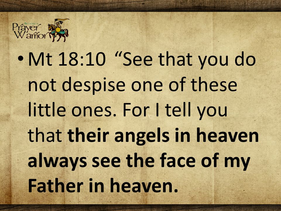 Mt 18:10 See that you do not despise one of these little ones.
