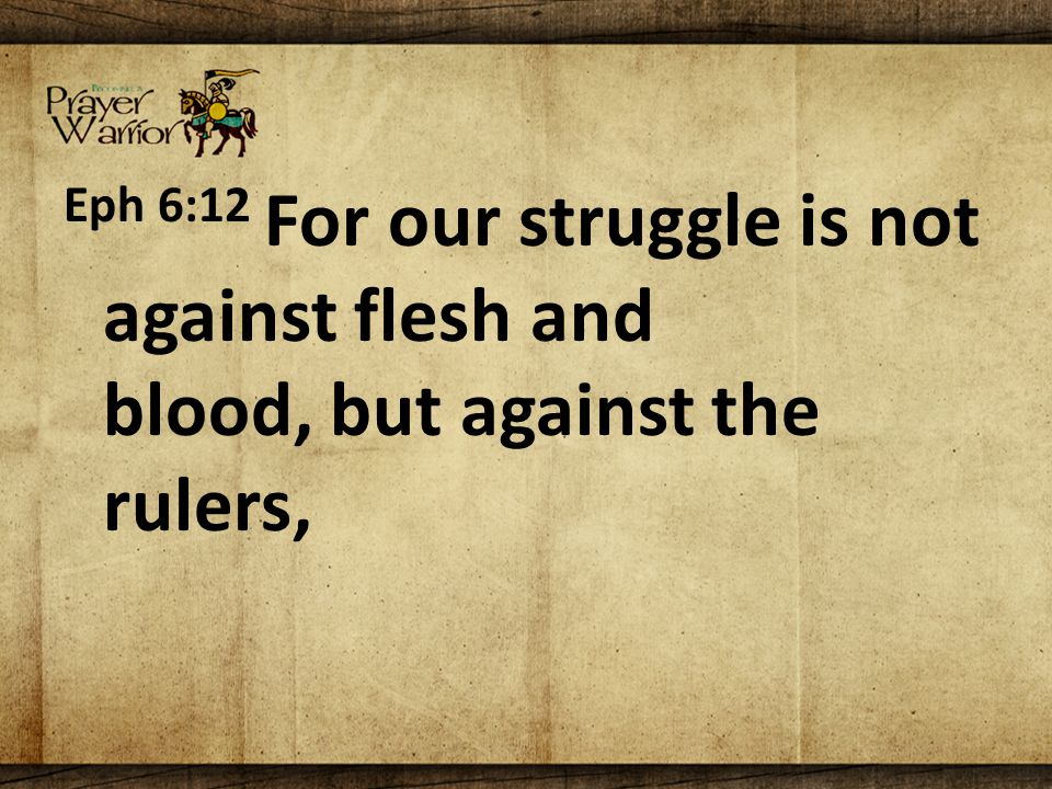 Eph 6:12 For our struggle is not against flesh and blood, but against the rulers,