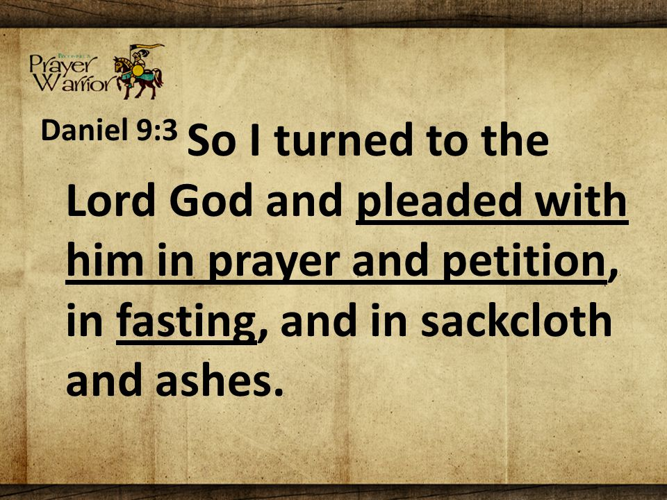 Daniel 9:3 So I turned to the Lord God and pleaded with him in prayer and petition, in fasting, and in sackcloth and ashes.