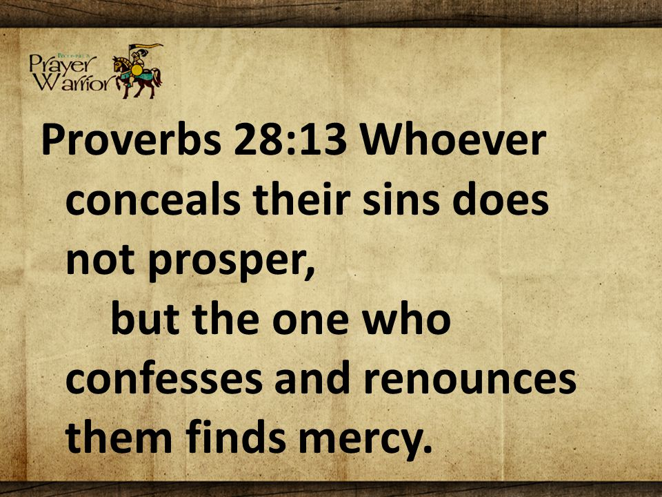 Proverbs 28:13 Whoever conceals their sins does not prosper, but the one who confesses and renounces them finds mercy.