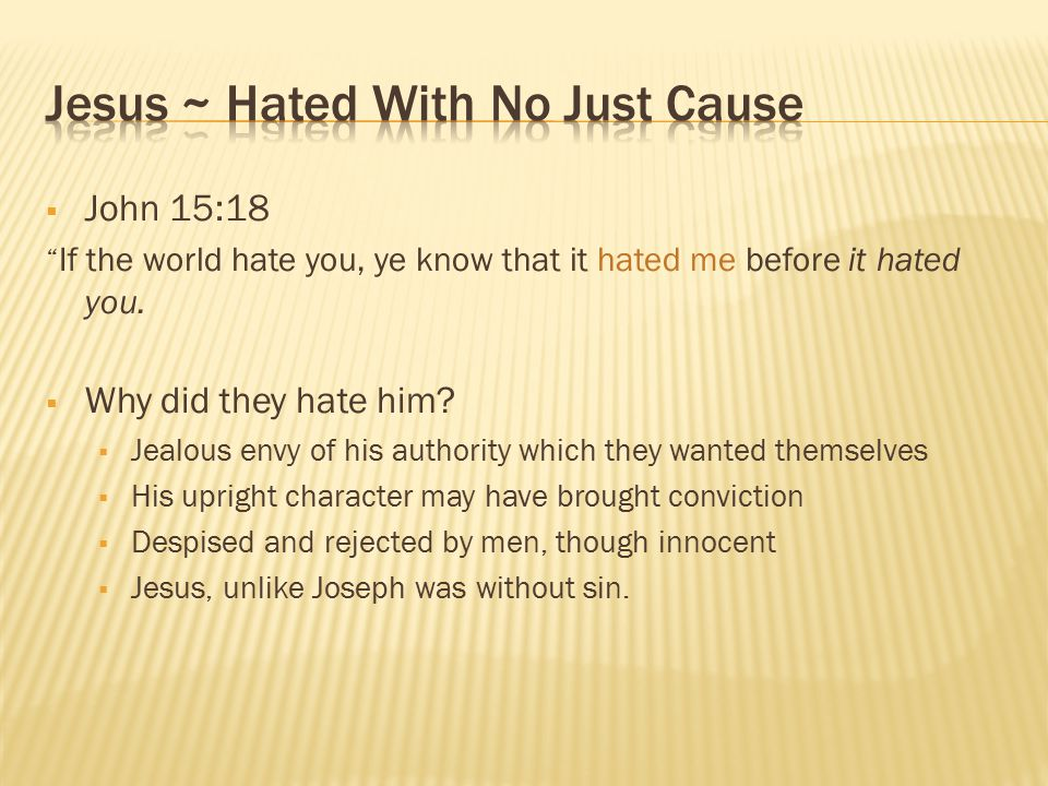 " John 15:18 "" If the world hate you, ye know that it hated me before it hated you.  Why did they hate him?  Jealous envy of his authority which the"