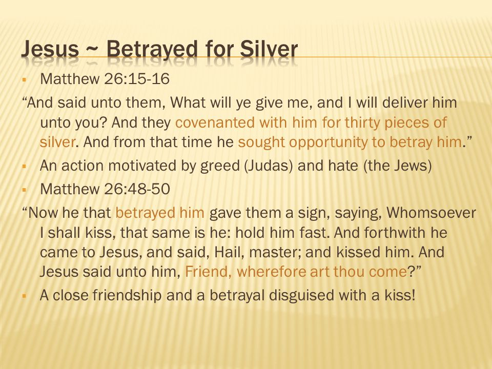 " Matthew 26:15-16 ""And said unto them, What will ye give me, and I will deliver him unto you? And they covenanted with him for thirty pieces of silve"