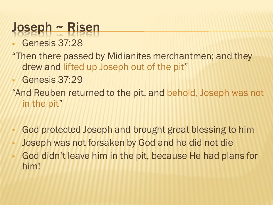 " Genesis 37:28 ""Then there passed by Midianites merchantmen; and they drew and lifted up Joseph out of the pit""  Genesis 37:29 ""And Reuben returned"