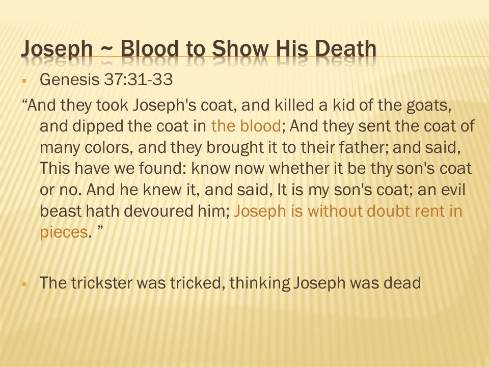 " Genesis 37:31-33 ""And they took Joseph's coat, and killed a kid of the goats, and dipped the coat in the blood; And they sent the coat of many color"