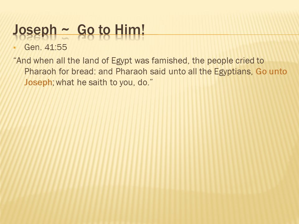 " Gen. 41:55 ""And when all the land of Egypt was famished, the people cried to Pharaoh for bread: and Pharaoh said unto all the Egyptians, Go unto Jos"