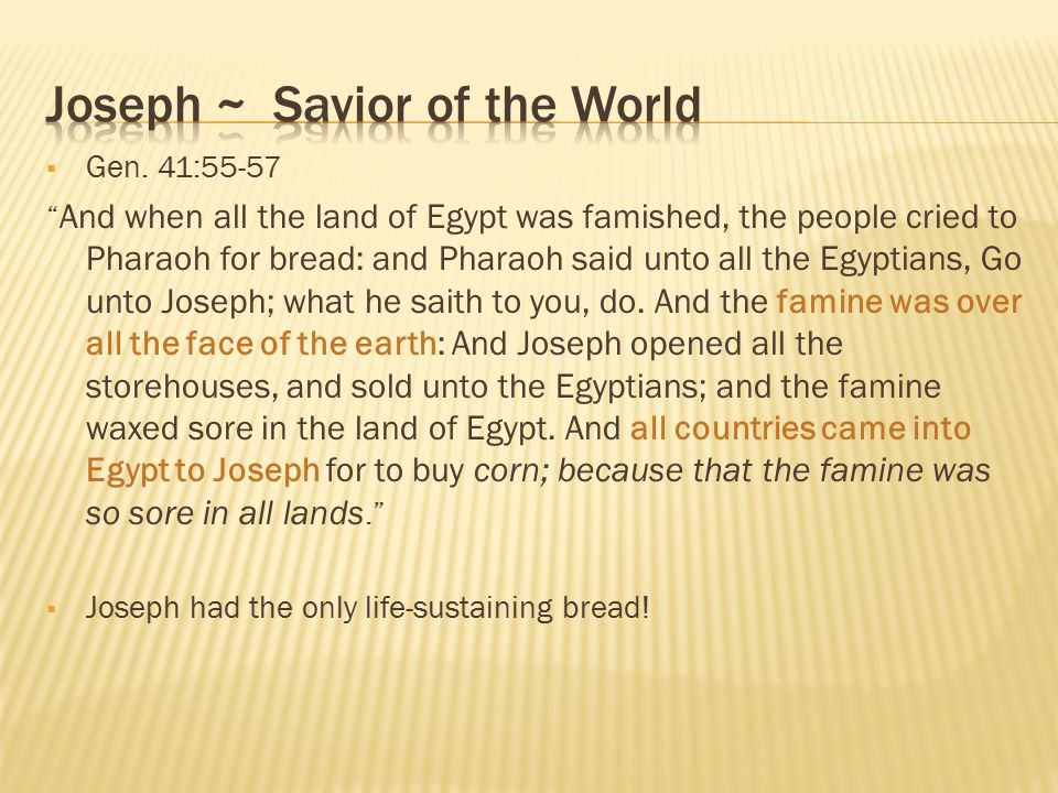 " Gen. 41:55-57 "" And when all the land of Egypt was famished, the people cried to Pharaoh for bread: and Pharaoh said unto all the Egyptians, Go unto"