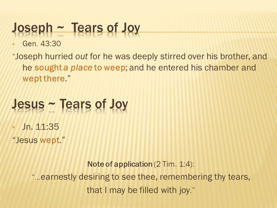 " Gen. 43:30 "" Joseph hurried out for he was deeply stirred over his brother, and he sought a place to weep; and he entered his chamber and wept there"