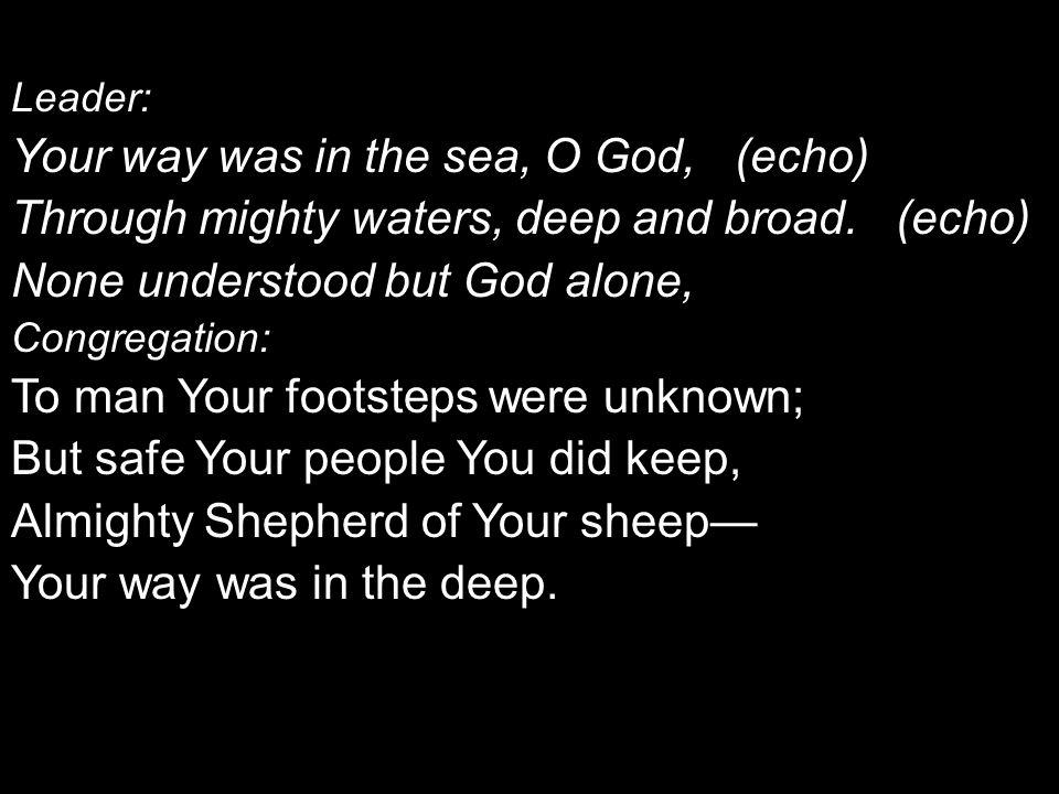 Leader: Your way was in the sea, O God, (echo) Through mighty waters, deep and broad.