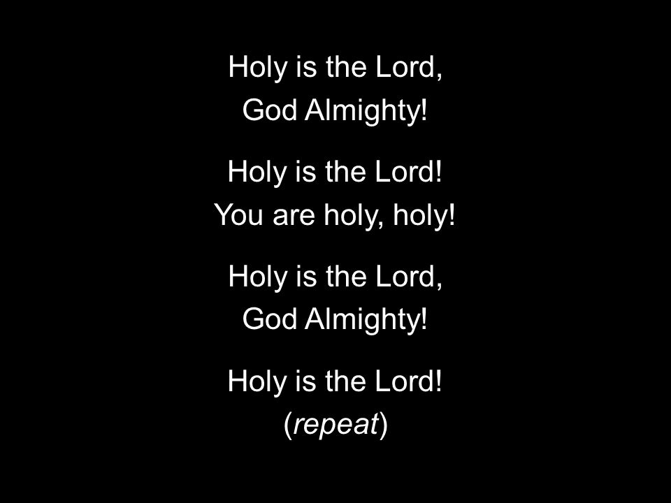 Holy is the Lord, God Almighty. Holy is the Lord.