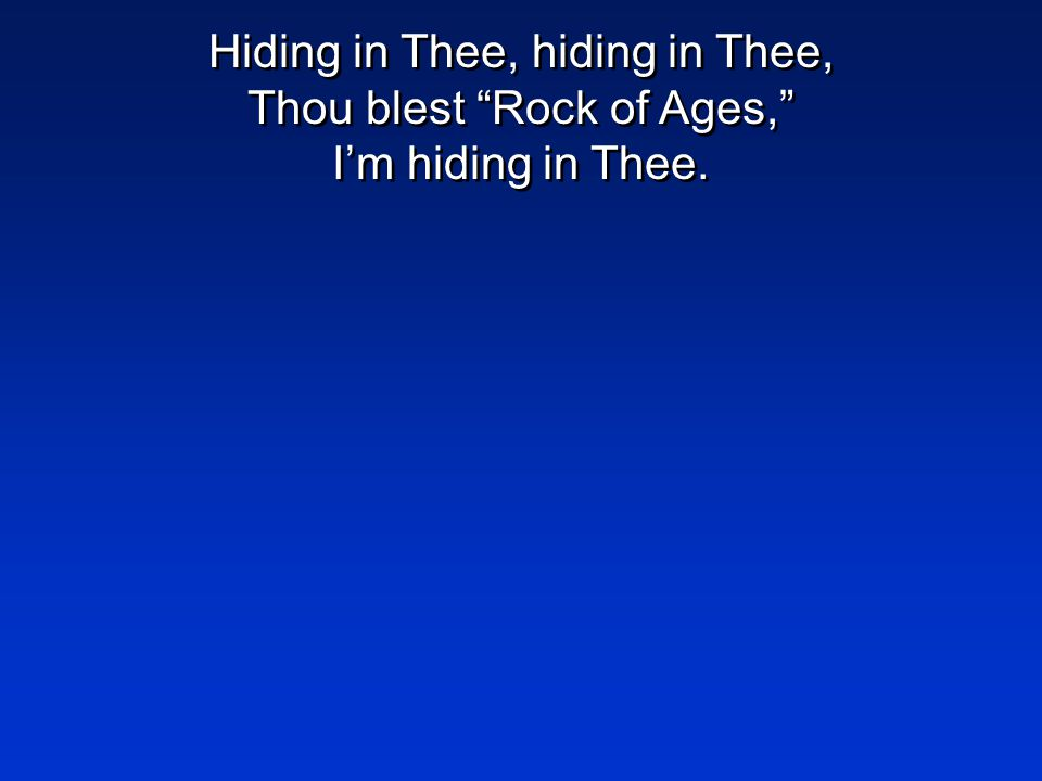 Hiding in Thee, hiding in Thee, Thou blest Rock of Ages, I'm hiding in Thee.