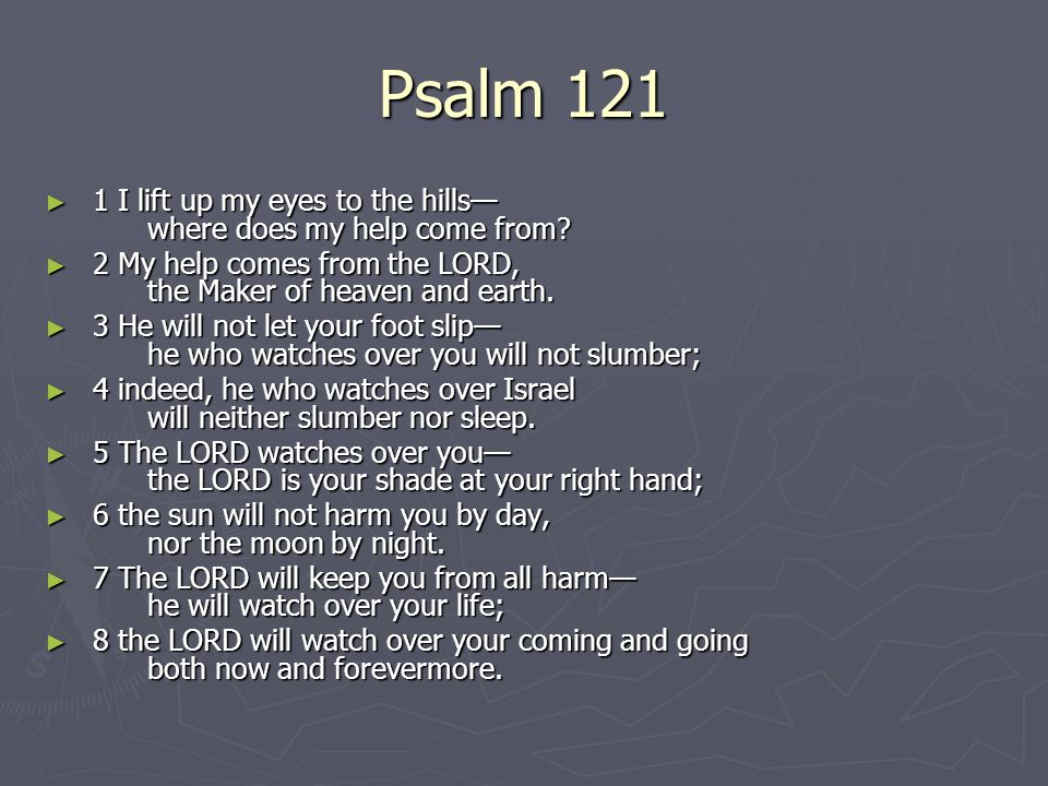 Psalm 121 ► 1 I lift up my eyes to the hills— where does my help come from? ► 1 I lift up my eyes to the hills— where does my help come from? ► 2 My h