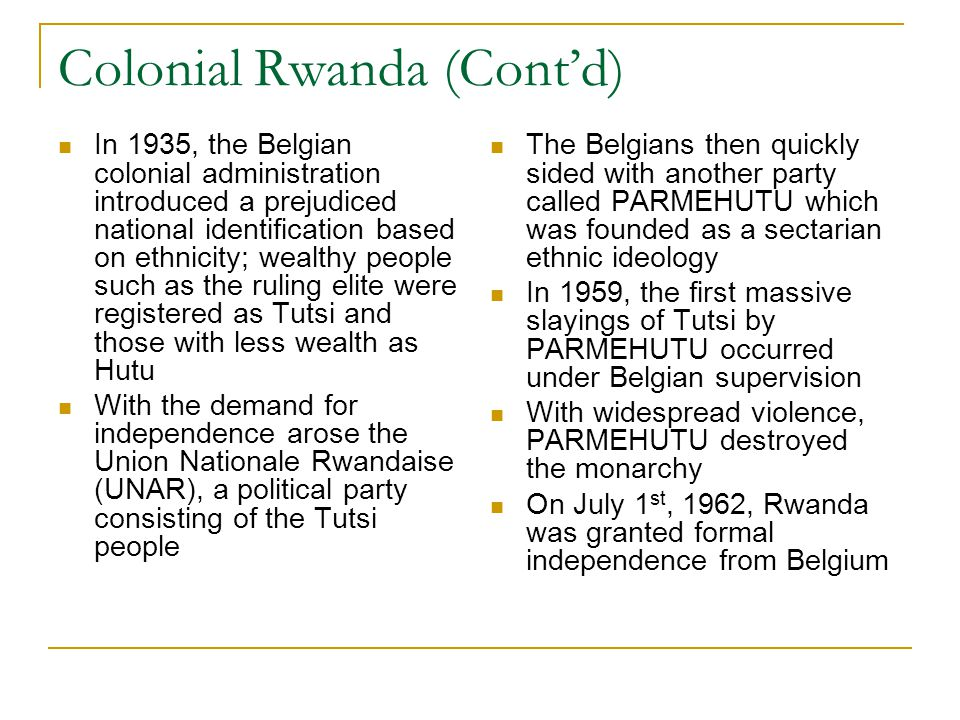 Colonial Rwanda (Cont'd) In 1935, the Belgian colonial administration introduced a prejudiced national identification based on ethnicity; wealthy people such as the ruling elite were registered as Tutsi and those with less wealth as Hutu With the demand for independence arose the Union Nationale Rwandaise (UNAR), a political party consisting of the Tutsi people The Belgians then quickly sided with another party called PARMEHUTU which was founded as a sectarian ethnic ideology In 1959, the first massive slayings of Tutsi by PARMEHUTU occurred under Belgian supervision With widespread violence, PARMEHUTU destroyed the monarchy On July 1 st, 1962, Rwanda was granted formal independence from Belgium