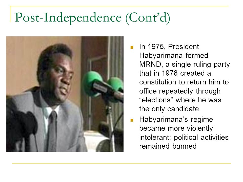 Post-Independence (Cont'd) In 1975, President Habyarimana formed MRND, a single ruling party that in 1978 created a constitution to return him to office repeatedly through elections where he was the only candidate Habyarimana's regime became more violently intolerant; political activities remained banned