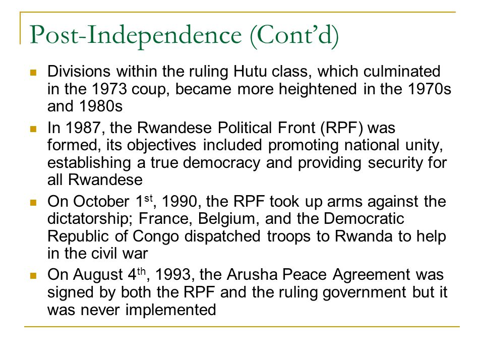 Post-Independence (Cont'd) Divisions within the ruling Hutu class, which culminated in the 1973 coup, became more heightened in the 1970s and 1980s In 1987, the Rwandese Political Front (RPF) was formed, its objectives included promoting national unity, establishing a true democracy and providing security for all Rwandese On October 1 st, 1990, the RPF took up arms against the dictatorship; France, Belgium, and the Democratic Republic of Congo dispatched troops to Rwanda to help in the civil war On August 4 th, 1993, the Arusha Peace Agreement was signed by both the RPF and the ruling government but it was never implemented