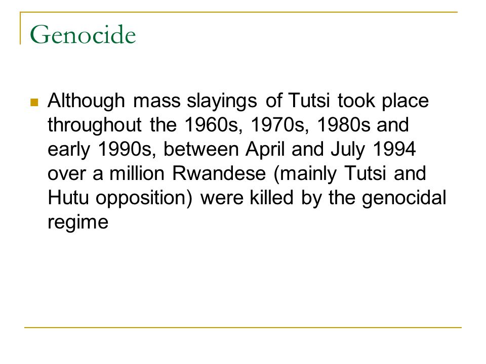Genocide Although mass slayings of Tutsi took place throughout the 1960s, 1970s, 1980s and early 1990s, between April and July 1994 over a million Rwandese (mainly Tutsi and Hutu opposition) were killed by the genocidal regime