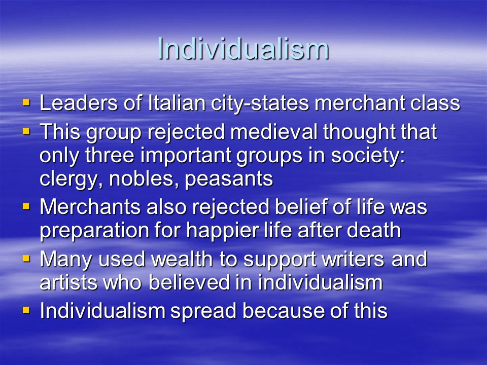 Individualism  Leaders of Italian city-states merchant class  This group rejected medieval thought that only three important groups in society: cler