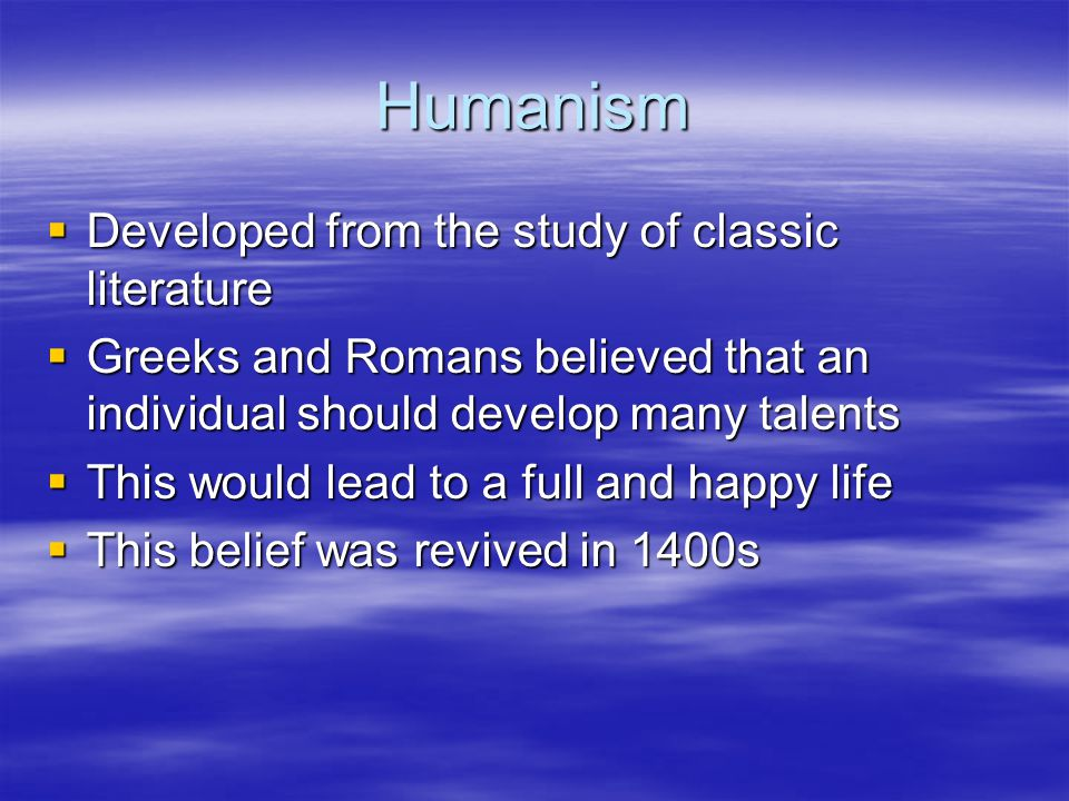 Humanism  Developed from the study of classic literature  Greeks and Romans believed that an individual should develop many talents  This would lea