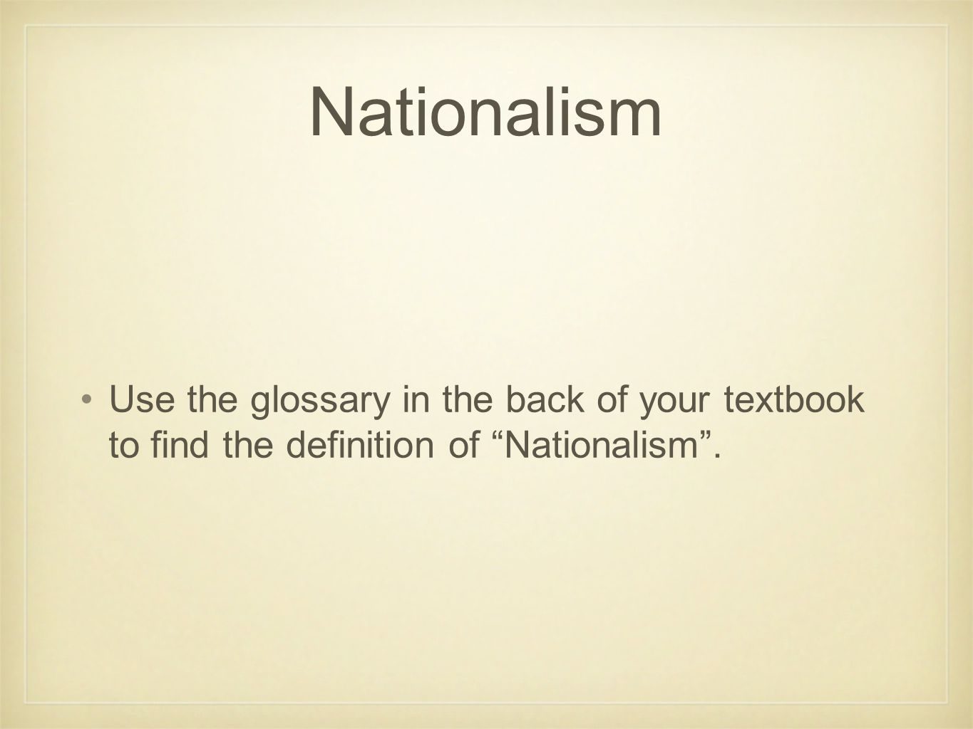Nationalism Use the glossary in the back of your textbook to find the definition of Nationalism .