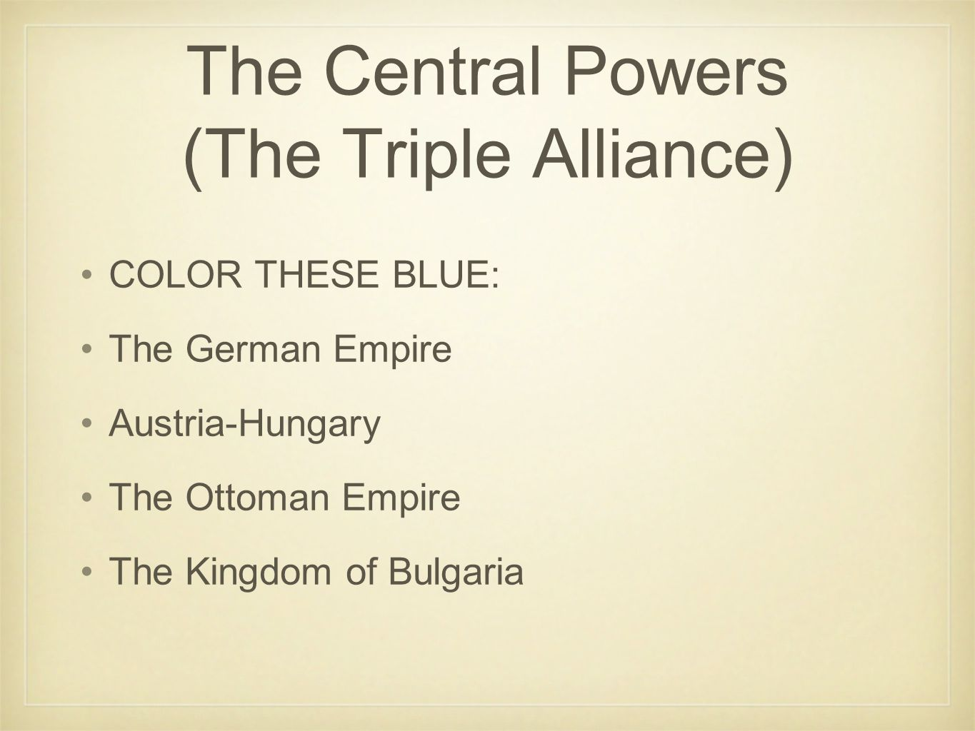 The Central Powers (The Triple Alliance) COLOR THESE BLUE: The German Empire Austria-Hungary The Ottoman Empire The Kingdom of Bulgaria