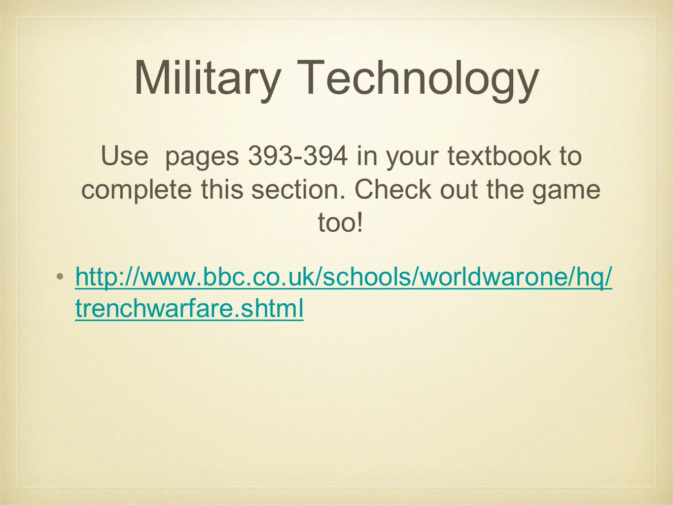 Military Technology http://www.bbc.co.uk/schools/worldwarone/hq/ trenchwarfare.shtmlhttp://www.bbc.co.uk/schools/worldwarone/hq/ trenchwarfare.shtml Use pages 393-394 in your textbook to complete this section.