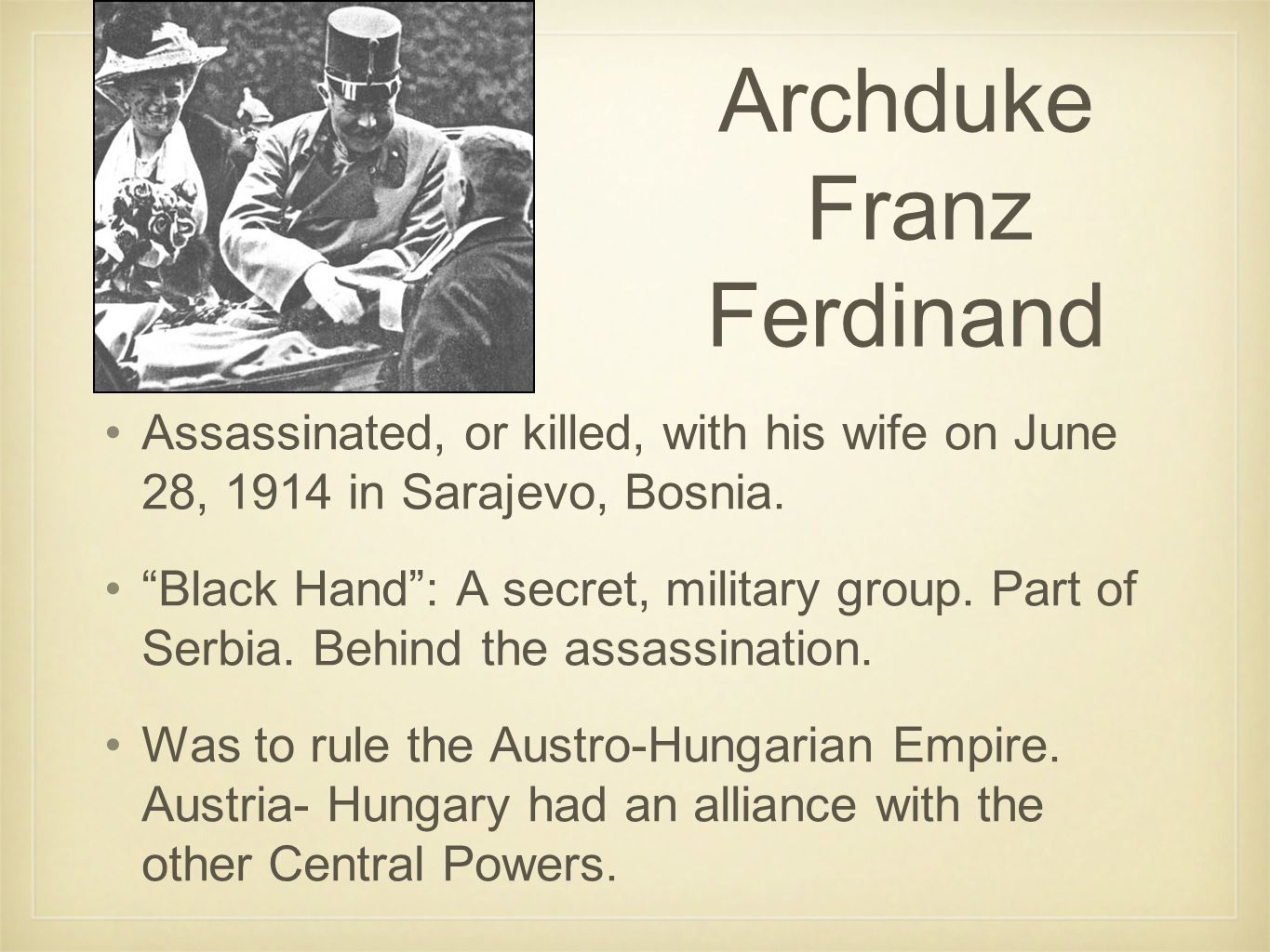 Archduke Franz Ferdinand Assassinated, or killed, with his wife on June 28, 1914 in Sarajevo, Bosnia.