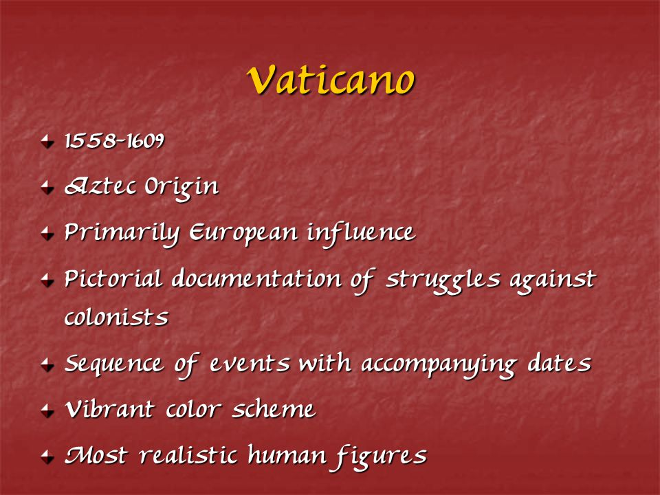 Vaticano 1558-1609 Aztec Origin Primarily European influence Pictorial documentation of struggles against colonists Sequence of events with accompanying dates Vibrant color scheme Most realistic human figures