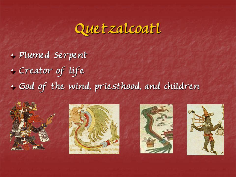 Quetzalcoatl Plumed Serpent Creator of life God of the wind, priesthood, and children