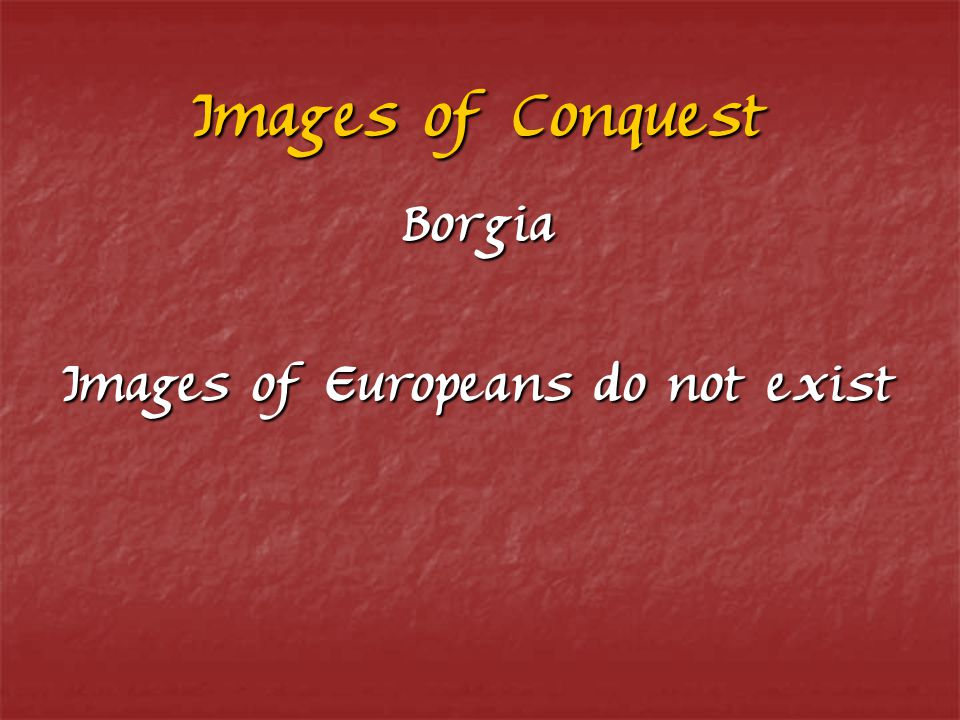 Images of Conquest Borgia Images of Europeans do not exist