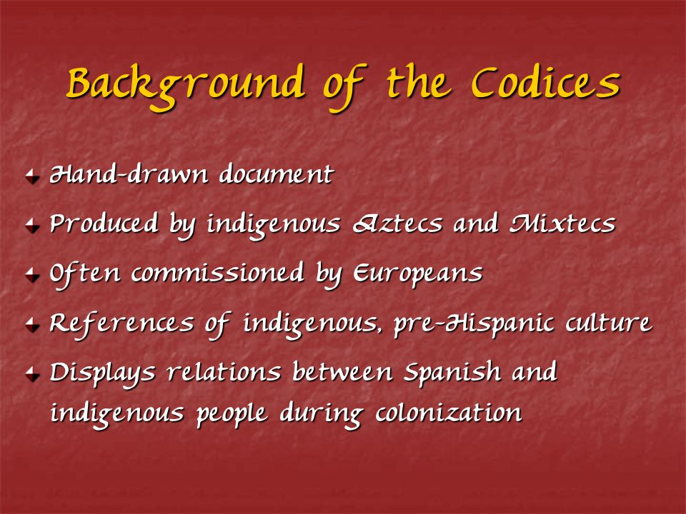 Background of the Codices Hand-drawn document Produced by indigenous Aztecs and Mixtecs Often commissioned by Europeans References of indigenous, pre-Hispanic culture Displays relations between Spanish and indigenous people during colonization