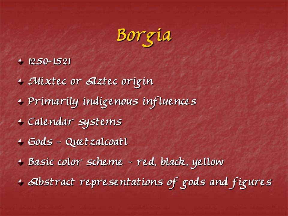 Borgia 1250-1521 Mixtec or Aztec origin Primarily indigenous influences Calendar systems Gods - Quetzalcoatl Basic color scheme - red, black, yellow Abstract representations of gods and figures