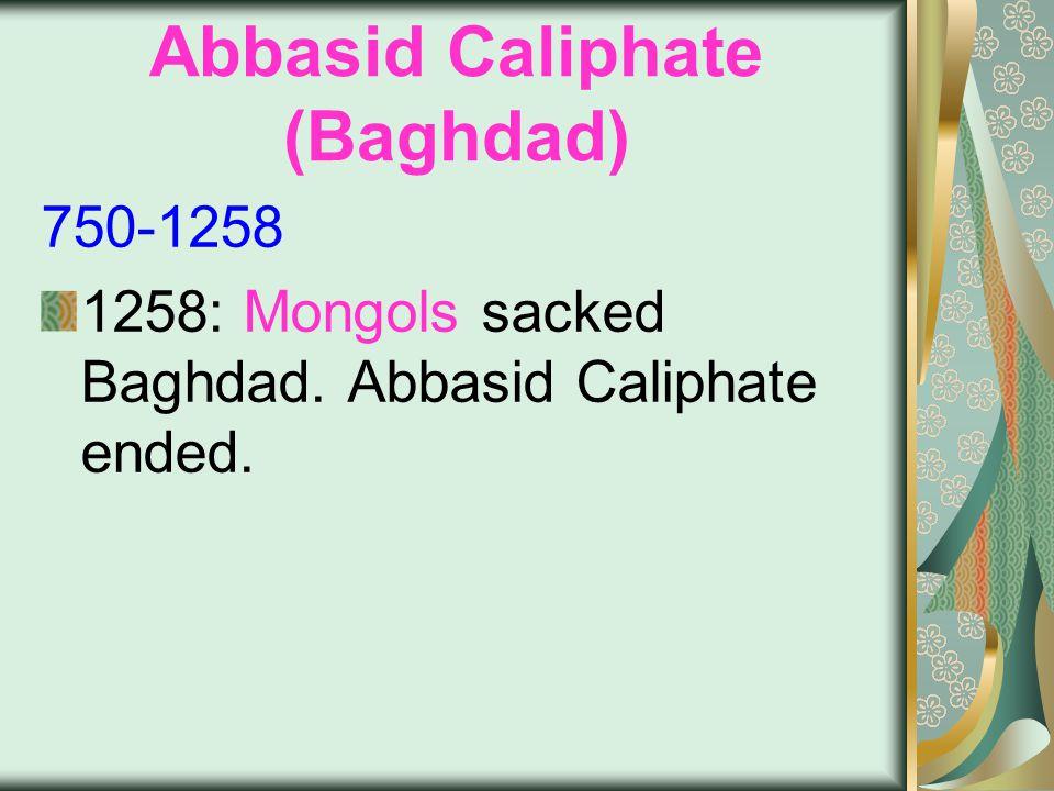 Abbasid Caliphate (Baghdad) 750-1258 1258: Mongols sacked Baghdad. Abbasid Caliphate ended.