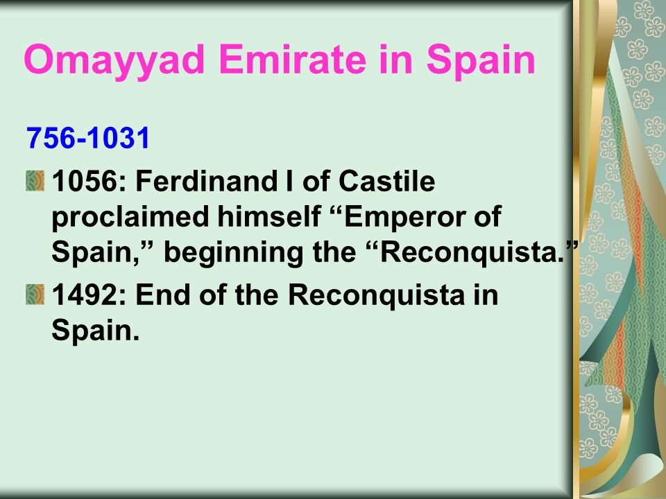 Omayyad Emirate in Spain 756-1031 1056: Ferdinand I of Castile proclaimed himself Emperor of Spain, beginning the Reconquista. 1492: End of the Reconquista in Spain.