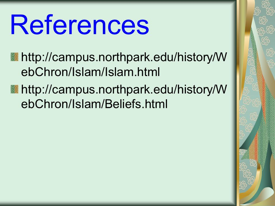 References http://campus.northpark.edu/history/W ebChron/Islam/Islam.html http://campus.northpark.edu/history/W ebChron/Islam/Beliefs.html