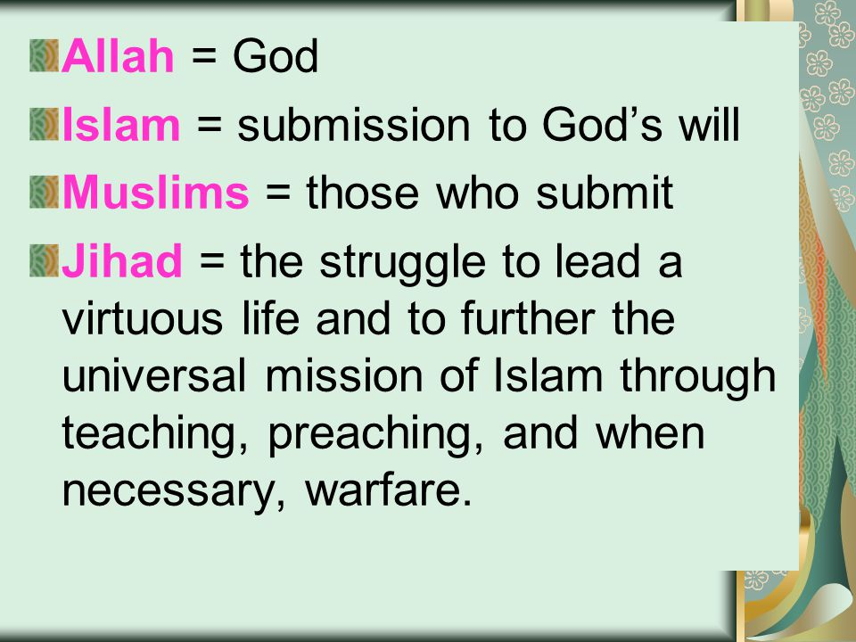 Allah = God Islam = submission to God's will Muslims = those who submit Jihad = the struggle to lead a virtuous life and to further the universal mission of Islam through teaching, preaching, and when necessary, warfare.