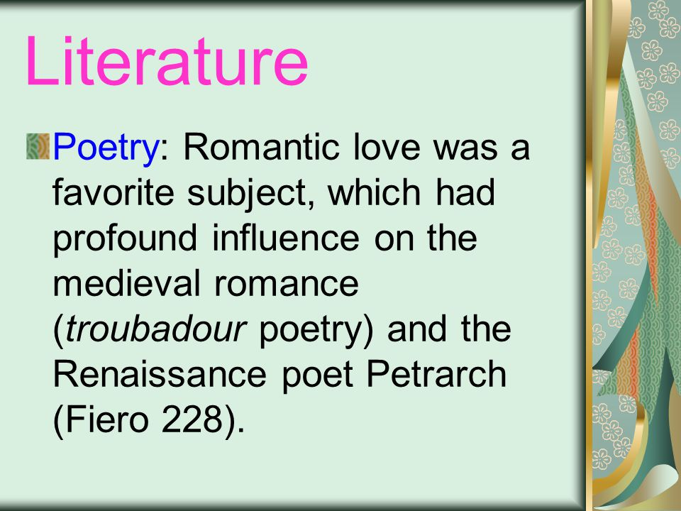 Literature Poetry: Romantic love was a favorite subject, which had profound influence on the medieval romance (troubadour poetry) and the Renaissance poet Petrarch (Fiero 228).