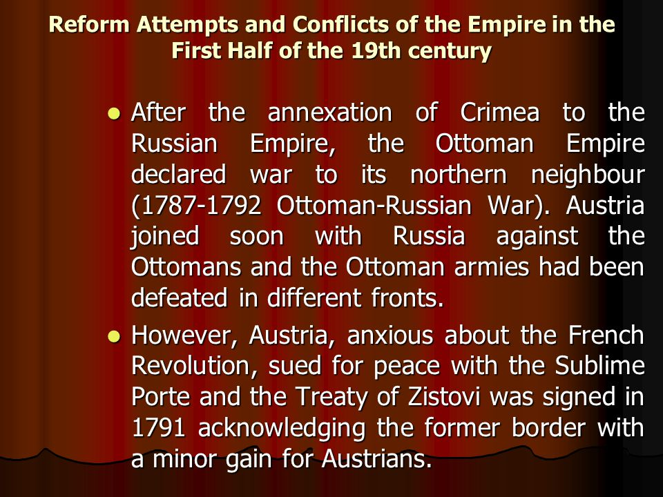 Reform Attempts and Conflicts of the Empire in the First Half of the 19th century After the annexation of Crimea to the Russian Empire, the Ottoman Empire declared war to its northern neighbour (1787-1792 Ottoman-Russian War).