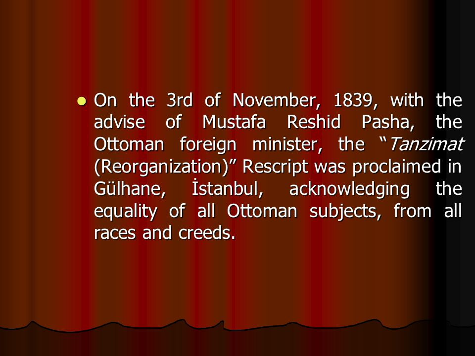On the 3rd of November, 1839, with the advise of Mustafa Reshid Pasha, the Ottoman foreign minister, the Tanzimat (Reorganization) Rescript was proclaimed in Gülhane, İstanbul, acknowledging the equality of all Ottoman subjects, from all races and creeds.