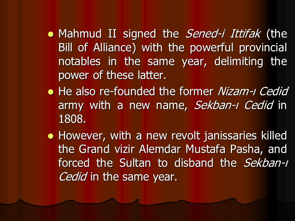 Mahmud II signed the Sened-i Ittifak (the Bill of Alliance) with the powerful provincial notables in the same year, delimiting the power of these latt