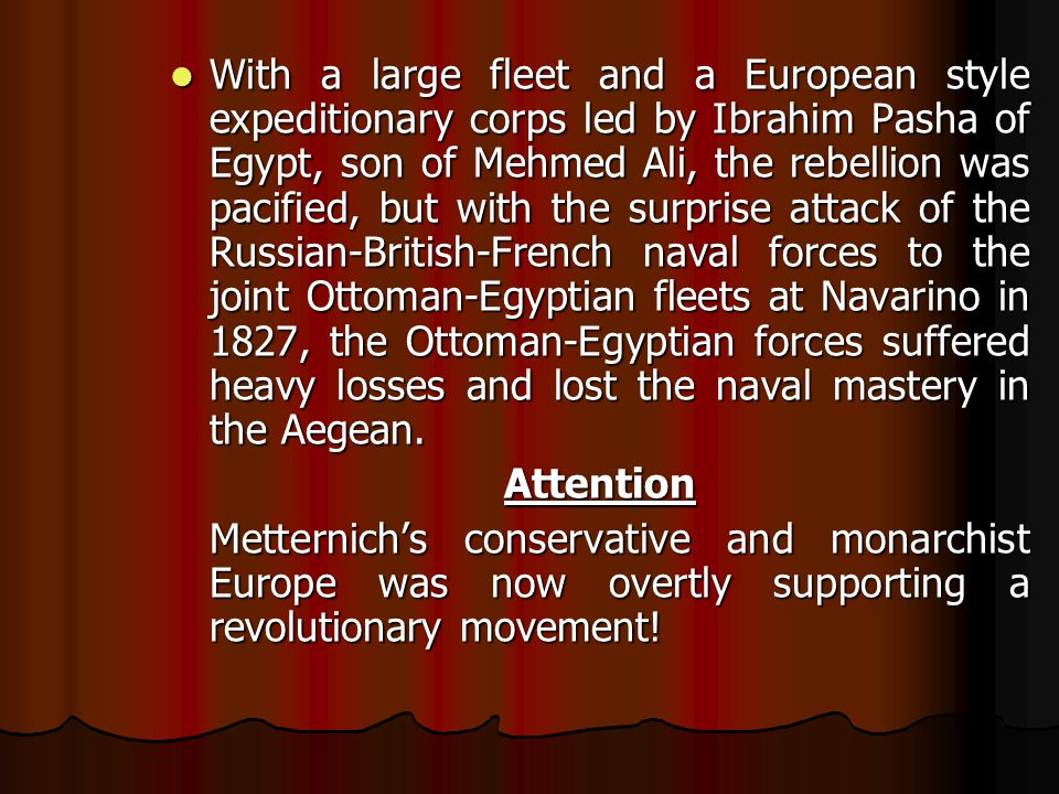 With a large fleet and a European style expeditionary corps led by Ibrahim Pasha of Egypt, son of Mehmed Ali, the rebellion was pacified, but with the surprise attack of the Russian-British-French naval forces to the joint Ottoman-Egyptian fleets at Navarino in 1827, the Ottoman-Egyptian forces suffered heavy losses and lost the naval mastery in the Aegean.